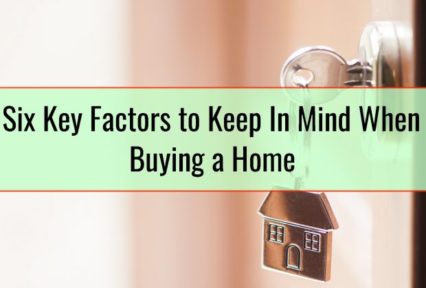 Six Key Factors to Keep In Mind When Buying a Home