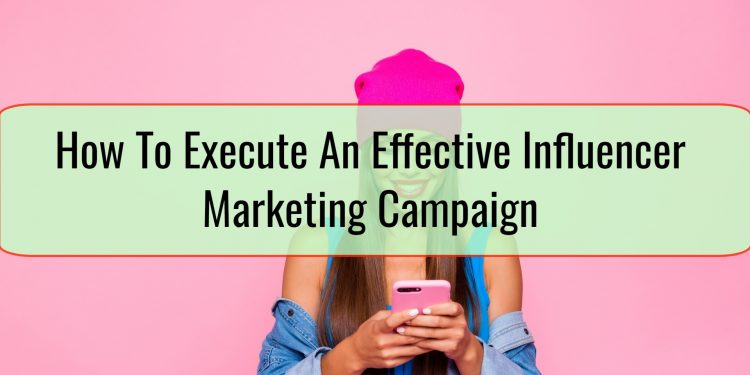 How To Execute An Effective Influencer Marketing Campaign