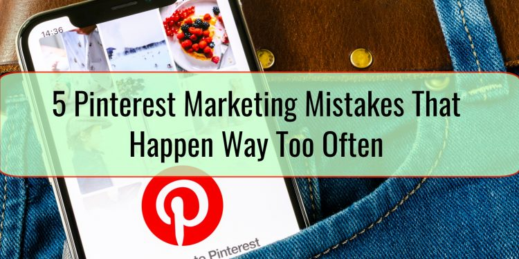 5 Pinterest Marketing Mistakes That Happen Way Too Often