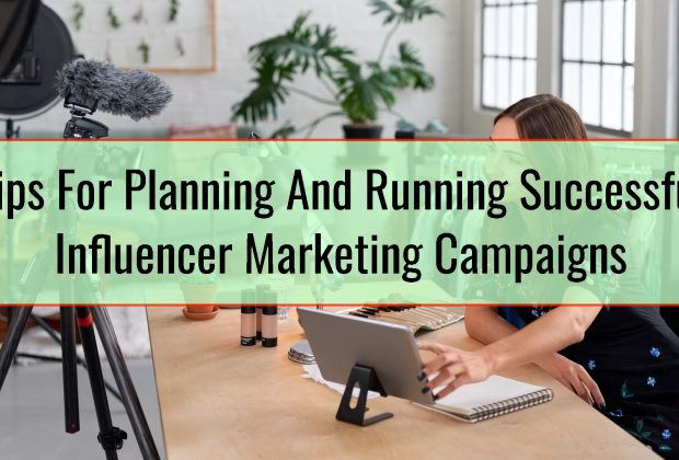 Tips For Planning And Running Successful Influencer Marketing Campaigns