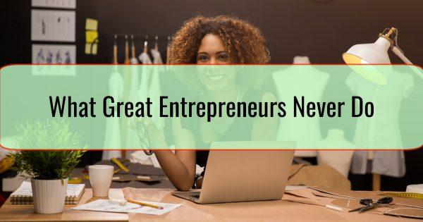 What Great Entrepreneurs Never Do