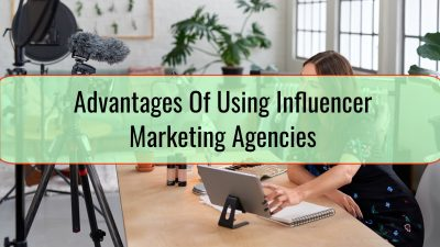 Advantages Of Using Influencer Marketing Agencies